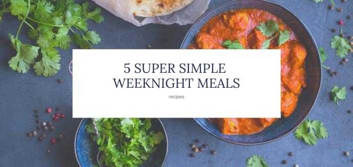 5 super simple weeknight meals