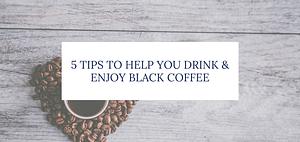 5 tips to help you enjoy black coffee