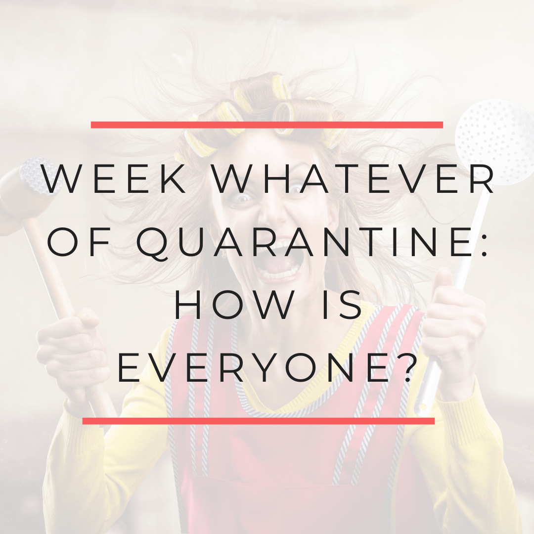 Week whatever of quarantine