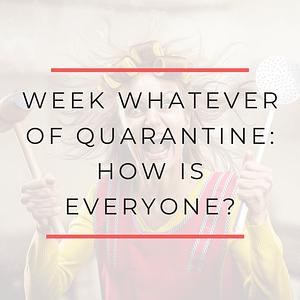 Week whatever of quarantine