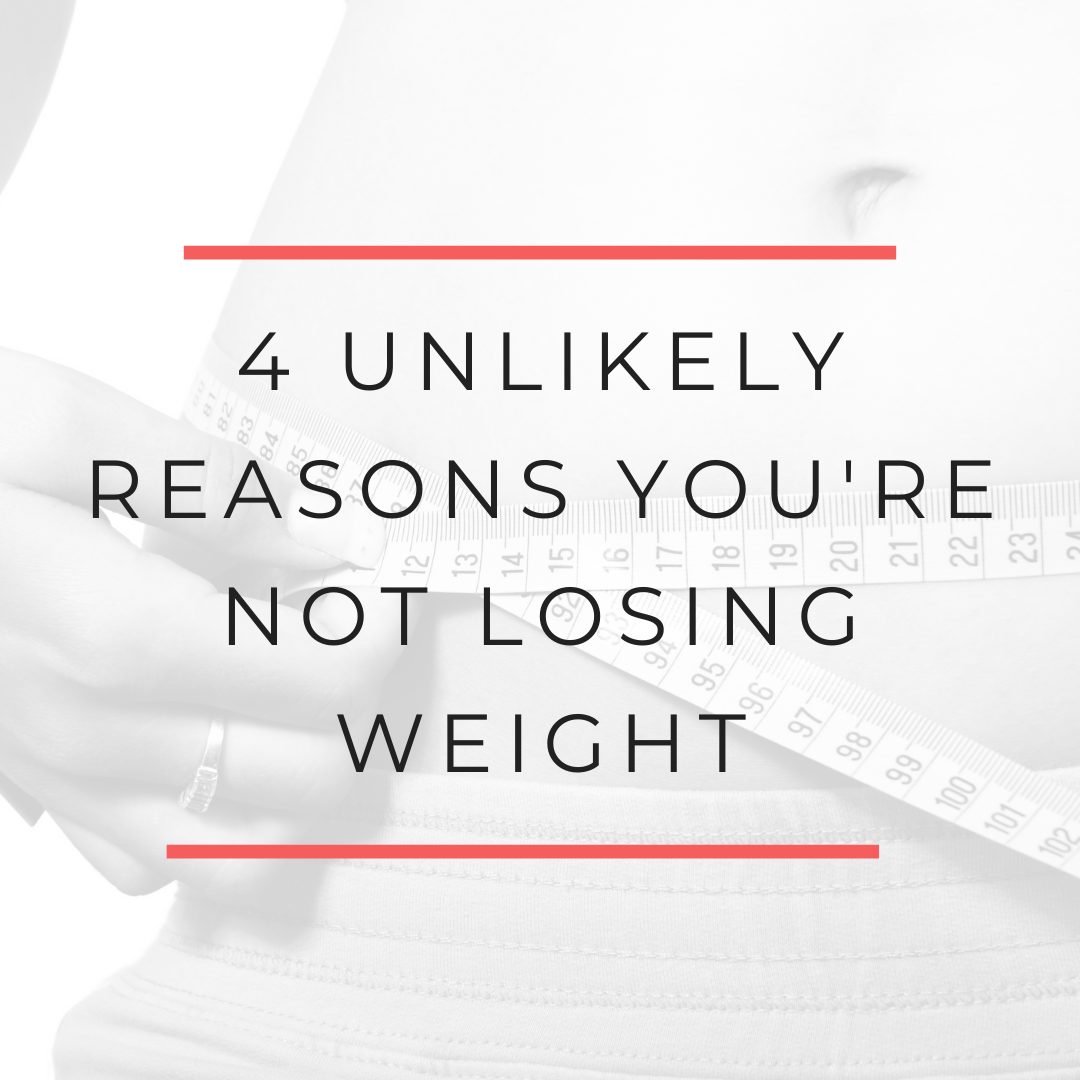 4 Unlikely Reasons You're Not Losing Weight